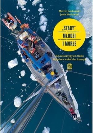 """""""Stary"""", młodzi imorze. Od Antarktydy doAlaski. Wyprawa wokół obu Ameryk - Wacławski Jacek, Jamkowski Marcin"""